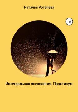 Наталья Ротачева - Интегральная психология. Практикум