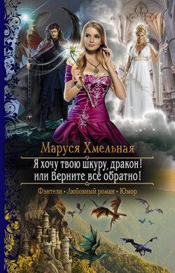 Маруся Хмельная - Я хочу твою шкуру, дракон! или Верните всё обратно!