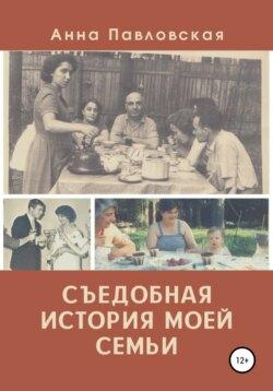Анна Павловская - Съедобная история моей семьи