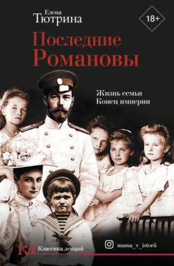 Елена Тютрина - Последние Романовы. Жизнь семьи. Конец империи