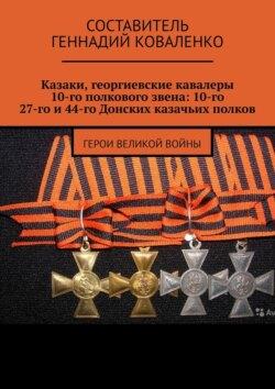 Геннадий Коваленко - Казаки, георгиевские кавалеры 10-гополкового звена: 10-го, 27-гои44-гоДонских казачьих полков. Герои великой войны