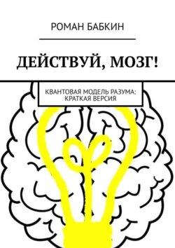 Роман Бабкин - Действуй, мозг! Квантовая модель разума: краткая версия