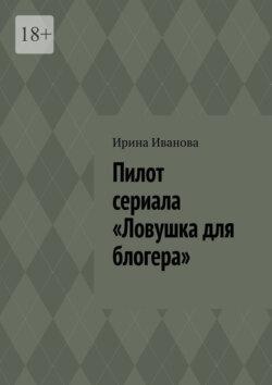 Ирина Иванова - Пилот сериала «Ловушка для блогера»