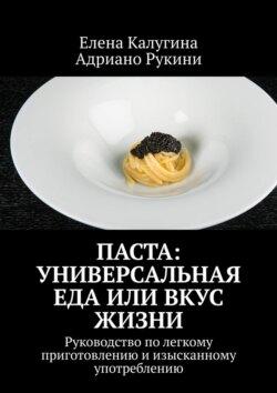 Адриано Рукини, Елена Калугина - Паста: универсальная еда или вкус жизни. Руководство полегкому приготовлению иизысканному употреблению
