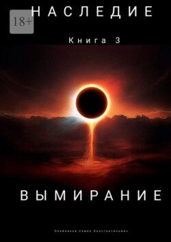 Семен Олейников - Наследие. Книга 3. Вымирание