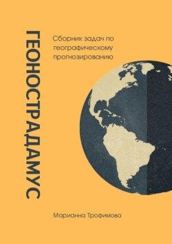 Марианна Трофимова - Геонострадамус. Сборник задач по географическому прогнозированию