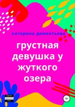 Катерина Дементьева - Грустная девушка у жуткого озера