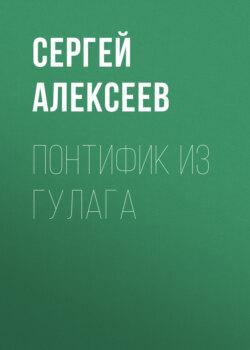 Сергей Алексеев - Понтифик из Гулага