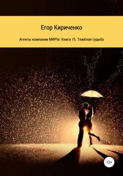 Егор Кириченко - Агенты компании МИРЫ. Книга 15. Тяжёлая судьба