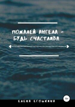 Елена Егошкина - Пожалей ангела – будь счастлива