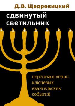 Дмитрий Щедровицкий - Сдвинутый светильник. Переосмысление ключевых евангельских событий