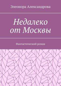 Элеонора Александрова - Недалеко отМосквы. Фантастический роман