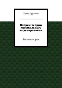 Юрий Дружкин - Очерки теории музыкального моделирования. Книга вторая