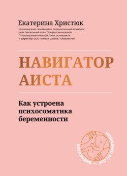 Екатерина Христюк - Навигатор Аиста. Как устроена психосоматика беременности