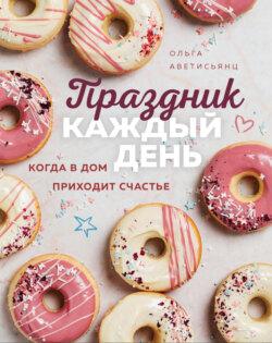 Ольга Аветисьянц - Праздник каждый день. Когда в дом приходит счастье