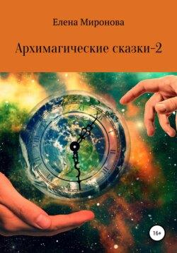 Елена Миронова - Архимагические сказки – 2