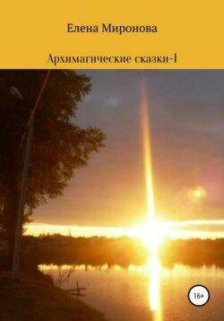 Елена Миронова - Архимагические сказки – 1