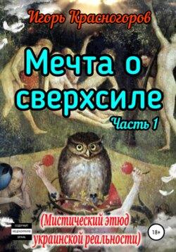 Игорь Красногоров - Мечта о сверхсиле. Часть 1. Мистический этюд украинской реальности