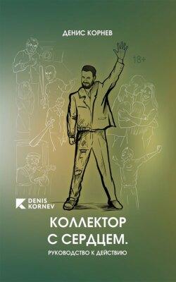 Денис Корнев - Коллектор с сердцем. Руководство к действию