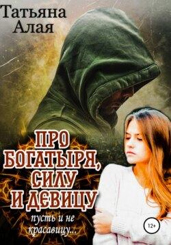 Татьяна Алая - Про богатыря, силу и девицу, пусть и не красавицу