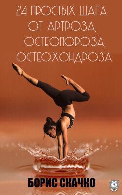 Борис Скачко - 24 простых шага от артроза, остеопороза, остеохондроза