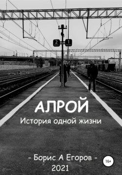 Борис Егоров - Алрой. История одной жизни