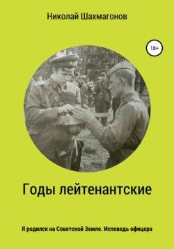 Николай Шахмагонов - Годы лейтенантские. Я родился на советской земле. Исповедь офицера