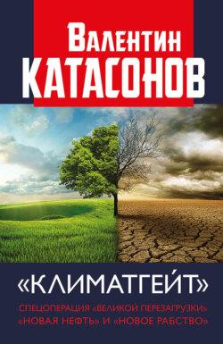 Валентин Катасонов - Климатгейт. Спецоперация «Великой перезагрузки». «Новая нефть» и «новое рабство»