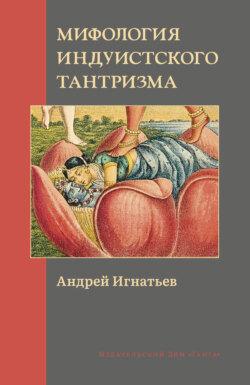 Андрей Игнатьев - Мифология индуистского тантризма