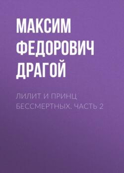 Максим Драгой - Лилит и принц бессмертных. Часть 2