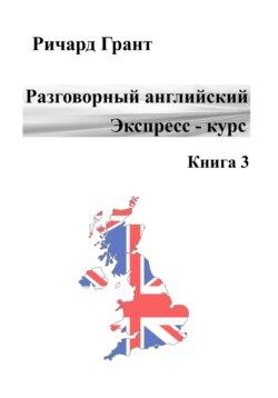 Ричард Грант - Разговорный английский. Экспресс – курс. Часть 3