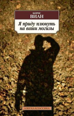 Борис Виан - Я приду плюнуть на ваши могилы