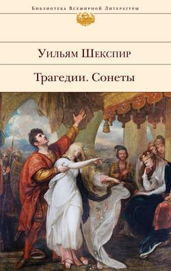 Уильям Шекспир - Трагедии. Сонеты