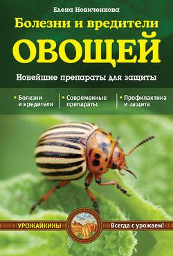 Елена Новиченкова - Болезни и вредители овощей. Новейшие препараты для защиты