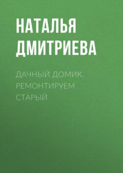 Наталья Дмитриева - Дачный домик. Ремонтируем старый
