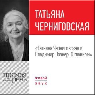 Аудиокнига Лекция «Татьяна Черниговская + Владимир Познер. О главном»