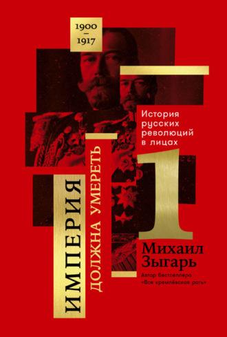 Купить Империя должна умереть: История русских революций в лицах. 1900-1917. Часть 1