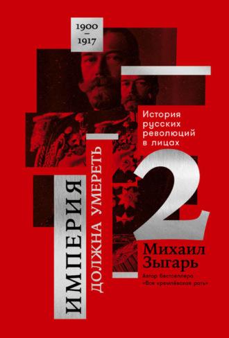 Купить Империя должна умереть: История русских революций в лицах. 1900-1917. Часть 2