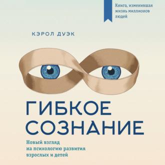 Аудиокнига Гибкое сознание: новый взгляд на психологию развития взрослых и детей