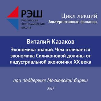 Аудиокнига Лекция №05 «Виталий Казаков Экономика знаний. Чем отличается экономика Силиконовой долины от индустриальной экономики XX века»