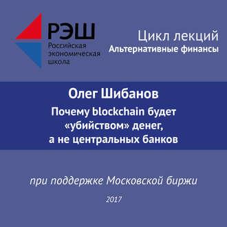 """Аудиокнига Лекция №06 «Олег Шибанов Почему blockchain будет """"убийством"""" денег, а не центральных банков»"""