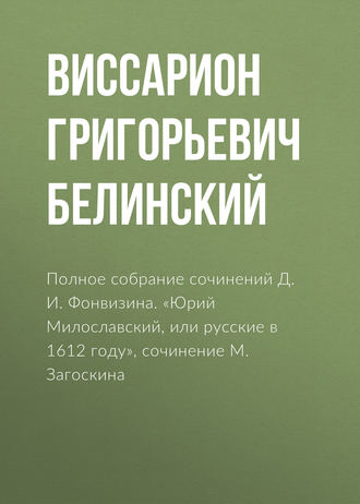 Купить Полное собрание сочинений Д. И. Фонвизина. «Юрий Милославский, или русские в 1612 году», сочинение М. Загоскина