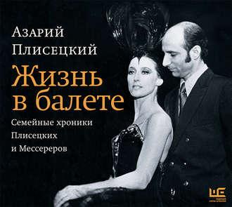Аудиокнига Жизнь в балете. Семейные хроники Плисецких и Мессереров