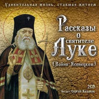 Аудиокнига Рассказы о святителе Луке (Войно-Ясенецком). Удивительная жизнь, ставшая житием