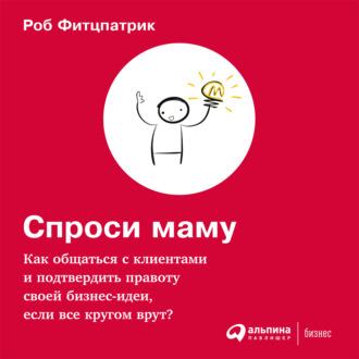 Аудиокнига Спроси маму: Как общаться с клиентами и подтвердить правоту своей бизнес-идеи, если все кругом врут?