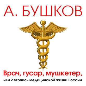 Аудиокнига Врач, гусар, мушкетер, или Летопись медицинской жизни России