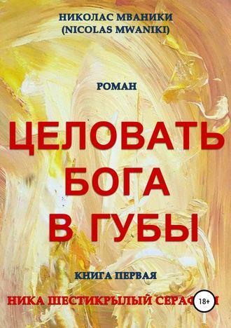 Купить Целовать Бога в губы. Книга первая. Ника Шестикрылый Серафим