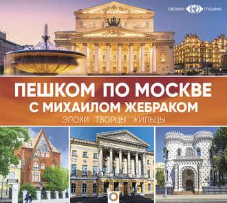 Аудиокнига Пешком по Москве с Михаилом Жебраком