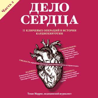 Аудиокнига Дело сердца. 11 ключевых операций в истории кардиохирургии. Часть 2