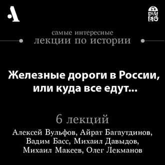 Аудиокнига Железные дороги в России, или куда все едут… (Лекции Arzamas)